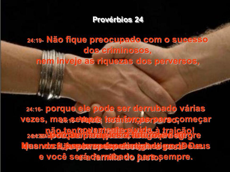24:15- Você, homem perverso, não tente destruir o justo à traição.