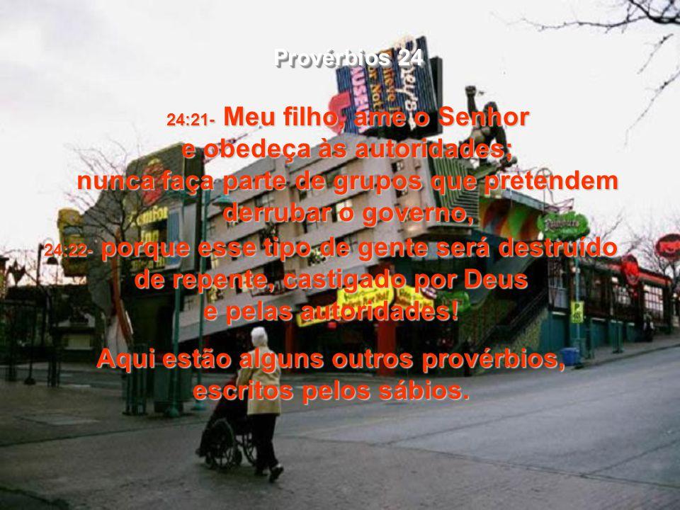 24:21- Meu filho, ame o Senhor e obedeça às autoridades; nunca faça parte de grupos que pretendem derrubar o governo, 24:22- porque esse tipo de gente será destruído de repente, castigado por Deus e pelas autoridades.