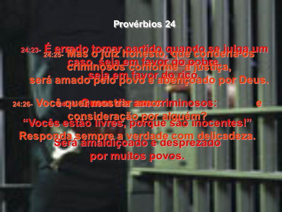 24:21- Meu filho, ame o Senhor e obedeça às autoridades; nunca faça parte de grupos que pretendem derrubar o governo, 24:22- porque esse tipo de gente