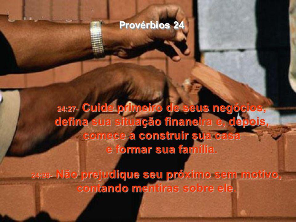 24:27- Cuide primeiro de seus negócios, defina sua situação finaneira e, depois, comece a construir sua casa e formar sua família.