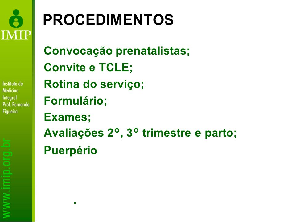 Convocação prenatalistas; Convite e TCLE; Rotina do serviço; Formulário; Exames; Avaliações 2°, 3° trimestre e parto; Puerpério. PROCEDIMENTOS