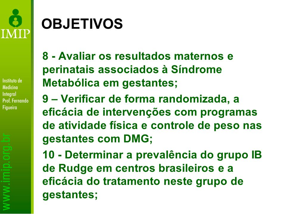 8 - Avaliar os resultados maternos e perinatais associados à Síndrome Metabólica em gestantes; 9 – Verificar de forma randomizada, a eficácia de inter