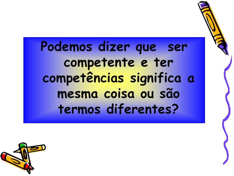 Podemos dizer que ser competente e ter competências significa a mesma coisa ou são termos diferentes?