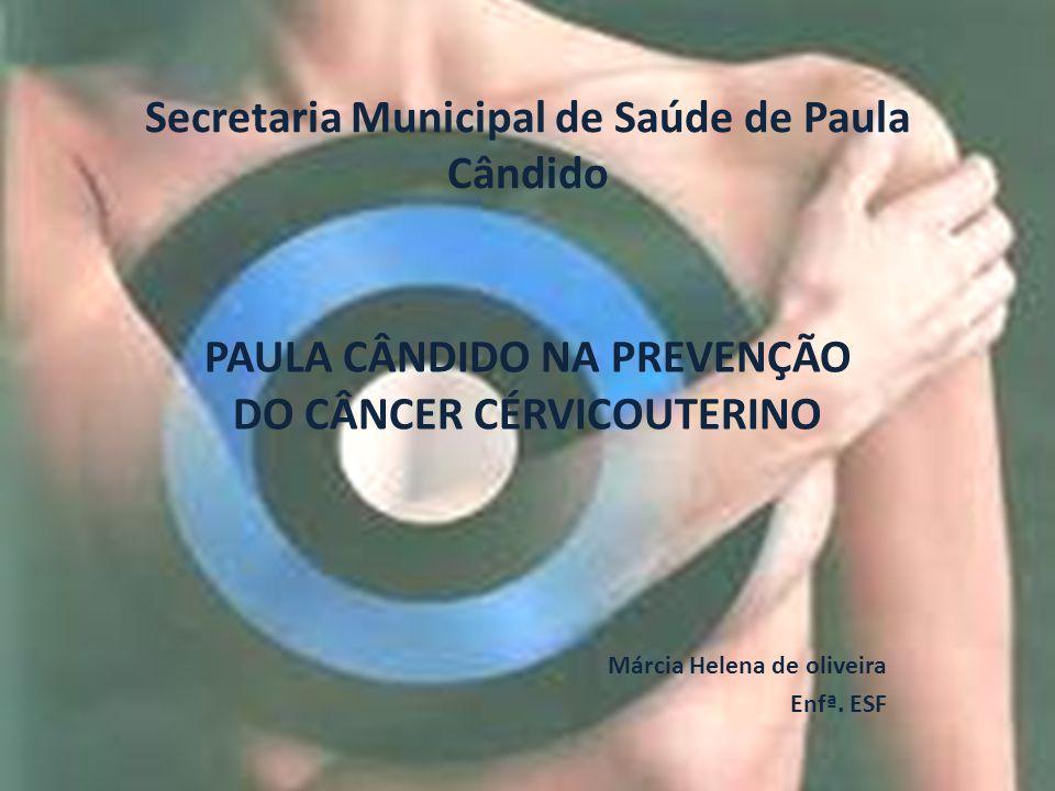 Secretaria Municipal de Saúde de Paula Cândido PAULA CÂNDIDO NA PREVENÇÃO DO CÂNCER CÉRVICOUTERINO Márcia Helena de oliveira Enfª.