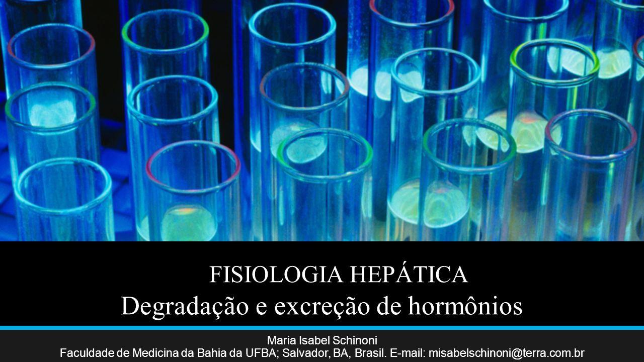 FISIOLOGIA HEPÁTICA Degradação e excreção de hormônios Maria Isabel Schinoni Faculdade de Medicina da Bahia da UFBA; Salvador, BA, Brasil.
