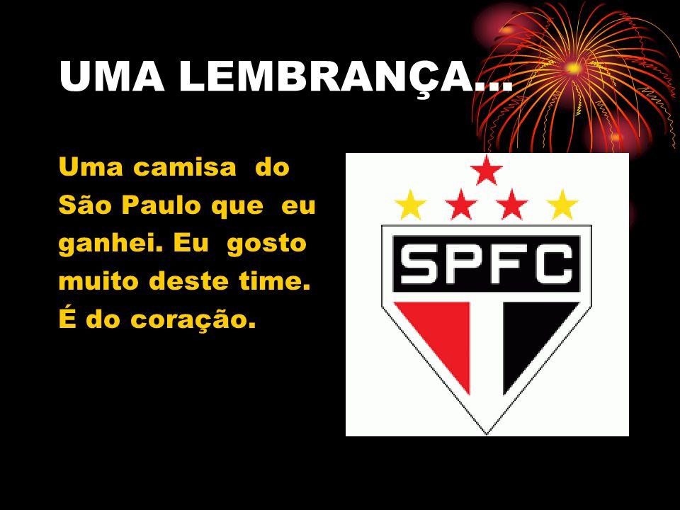 UMA LEMBRANÇA... Uma camisa do São Paulo que eu ganhei. Eu gosto muito deste time. É do coração.