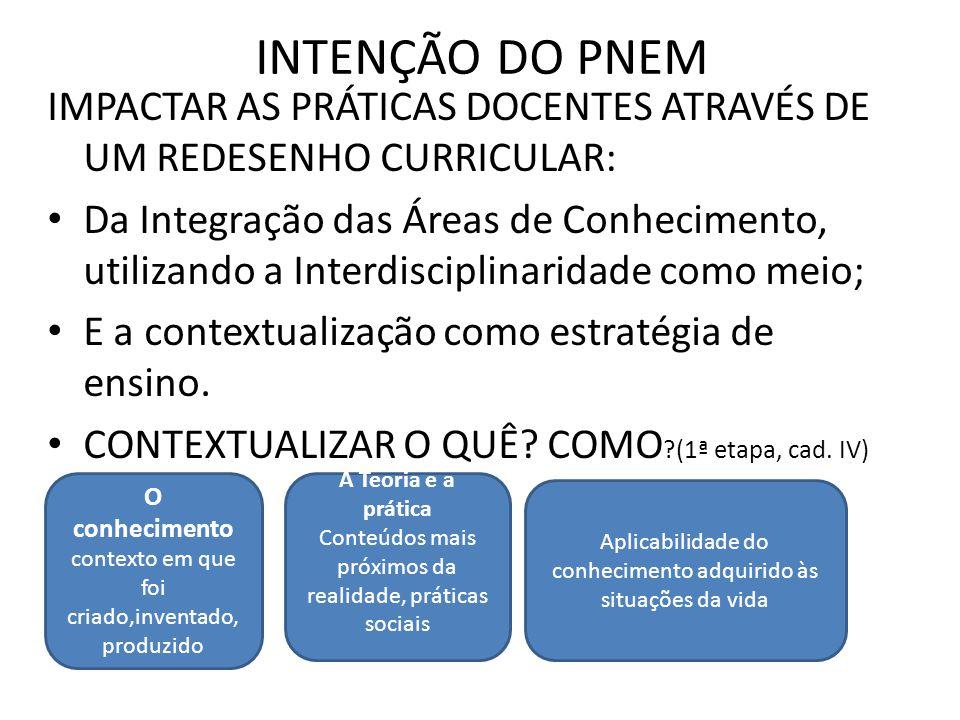 INTENÇÃO DO PNEM IMPACTAR AS PRÁTICAS DOCENTES ATRAVÉS DE UM REDESENHO CURRICULAR: Da Integração das Áreas de Conhecimento, utilizando a Interdisciplinaridade como meio; E a contextualização como estratégia de ensino.