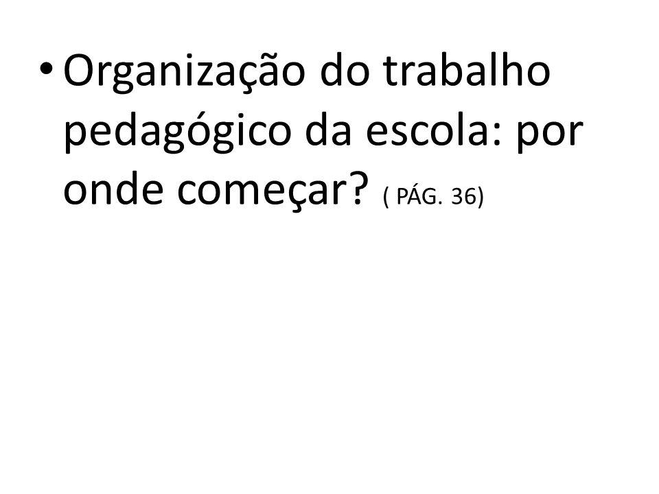 Organização do trabalho pedagógico da escola: por onde começar? ( PÁG. 36)