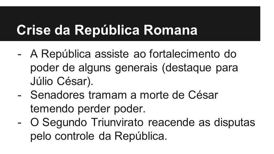 Crise da República Romana -A República assiste ao fortalecimento do poder de alguns generais (destaque para Júlio César). -Senadores tramam a morte de