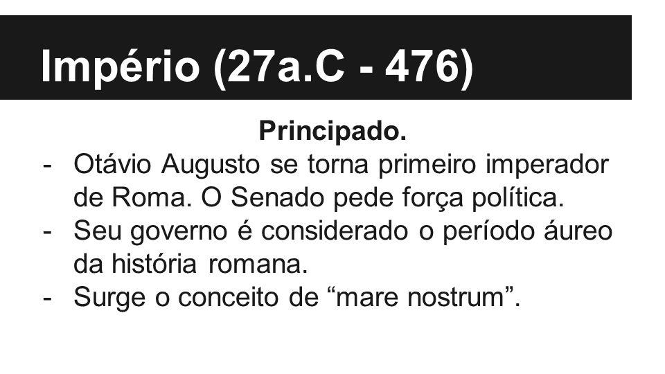 Império (27a.C - 476) Principado. -Otávio Augusto se torna primeiro imperador de Roma. O Senado pede força política. -Seu governo é considerado o perí