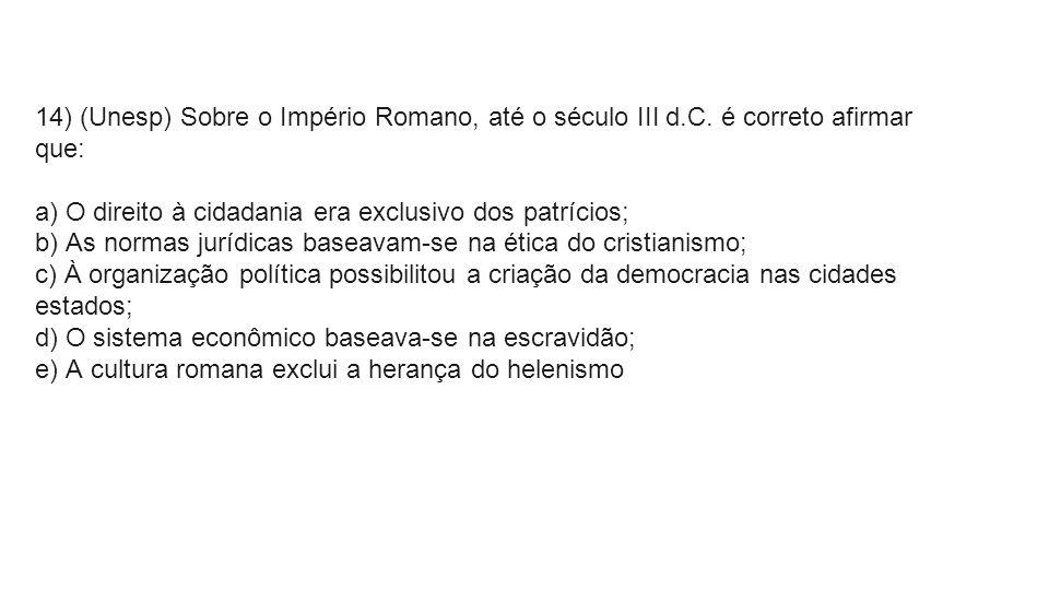 14) (Unesp) Sobre o Império Romano, até o século III d.C. é correto afirmar que: a) O direito à cidadania era exclusivo dos patrícios; b) As normas ju