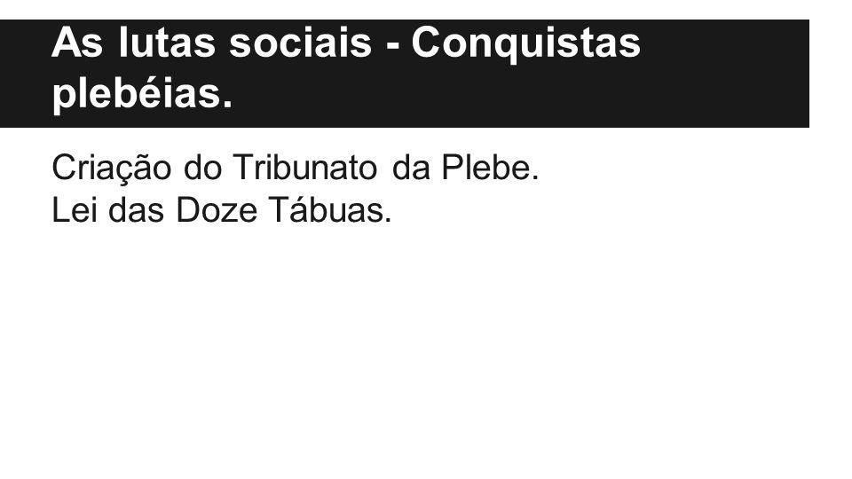 As lutas sociais - Conquistas plebéias. Criação do Tribunato da Plebe. Lei das Doze Tábuas.
