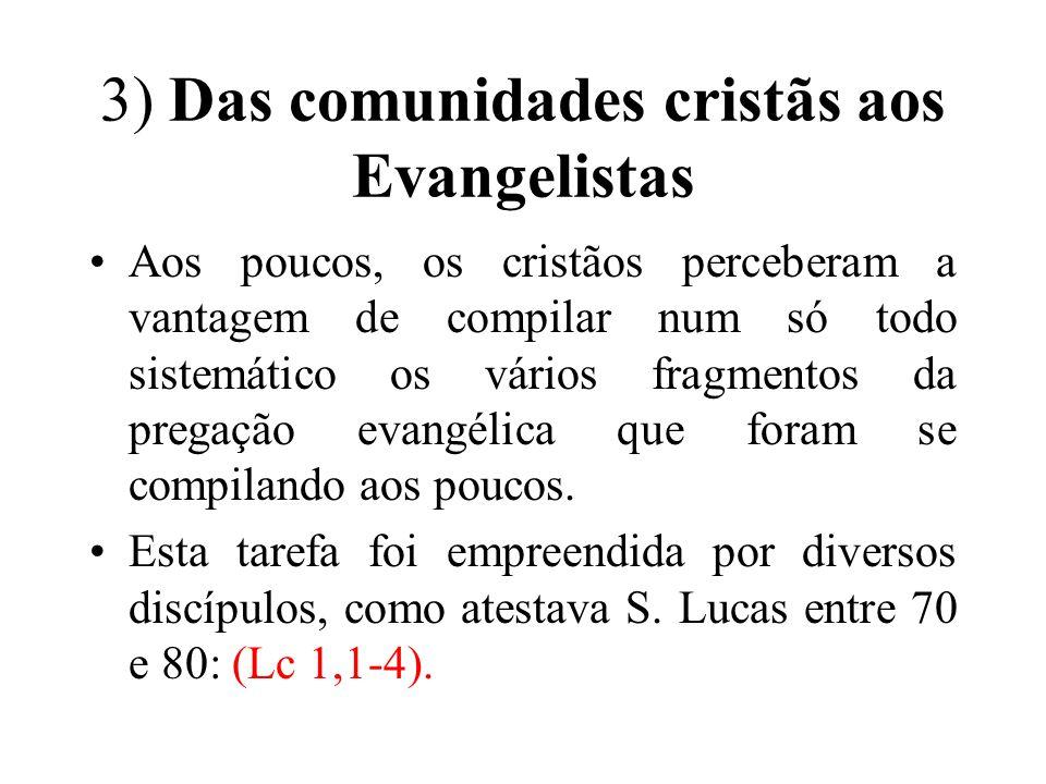 3) Das comunidades cristãs aos Evangelistas Aos poucos, os cristãos perceberam a vantagem de compilar num só todo sistemático os vários fragmentos da pregação evangélica que foram se compilando aos poucos.