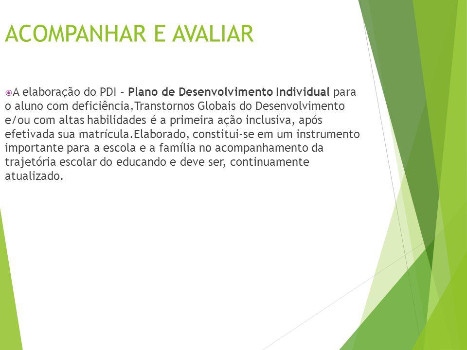ACOMPANHAR E AVALIAR  A elaboração do PDI – Plano de Desenvolvimento Individual para o aluno com deficiência,Transtornos Globais do Desenvolvimento e
