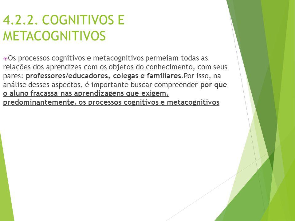 4.2.2. COGNITIVOS E METACOGNITIVOS  Os processos cognitivos e metacognitivos permeiam todas as relações dos aprendizes com os objetos do conhecimento