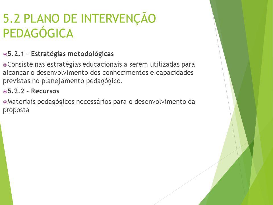 5.2 PLANO DE INTERVENÇÃO PEDAGÓGICA  5.2.1 – Estratégias metodológicas  Consiste nas estratégias educacionais a serem utilizadas para alcançar o des