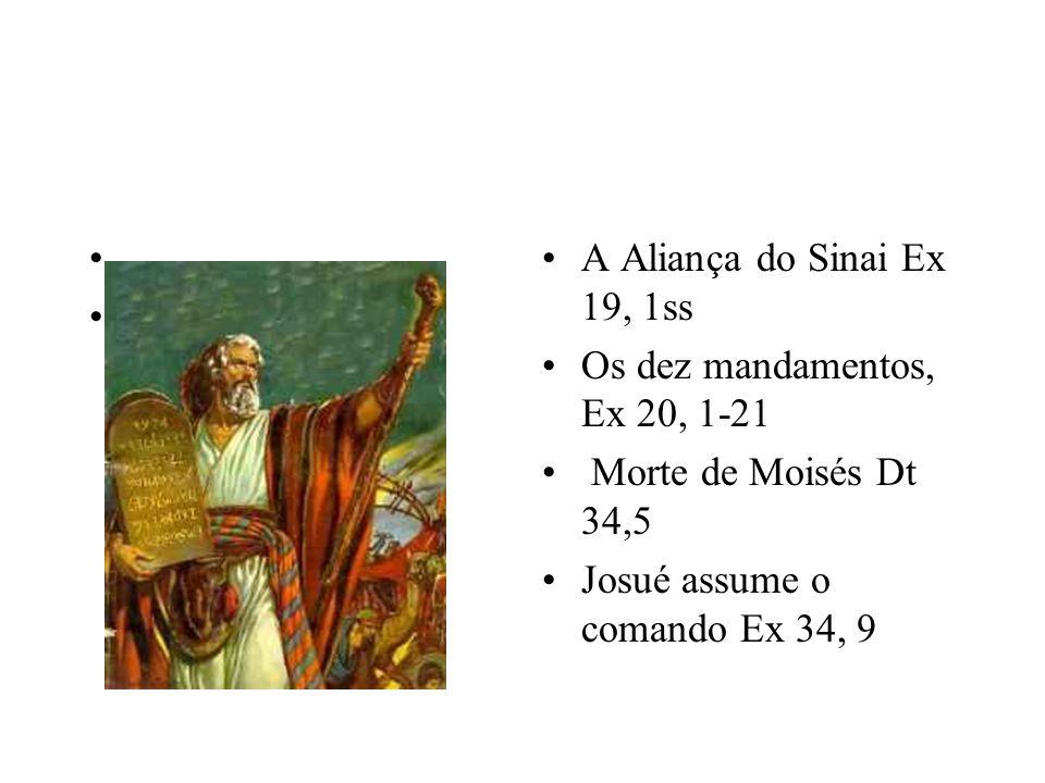 A Aliança do Sinai Ex 19, 1ss Os dez mandamentos, Ex 20, 1-21 Morte de Moisés Dt 34,5 Josué assume o comando Ex 34, 9