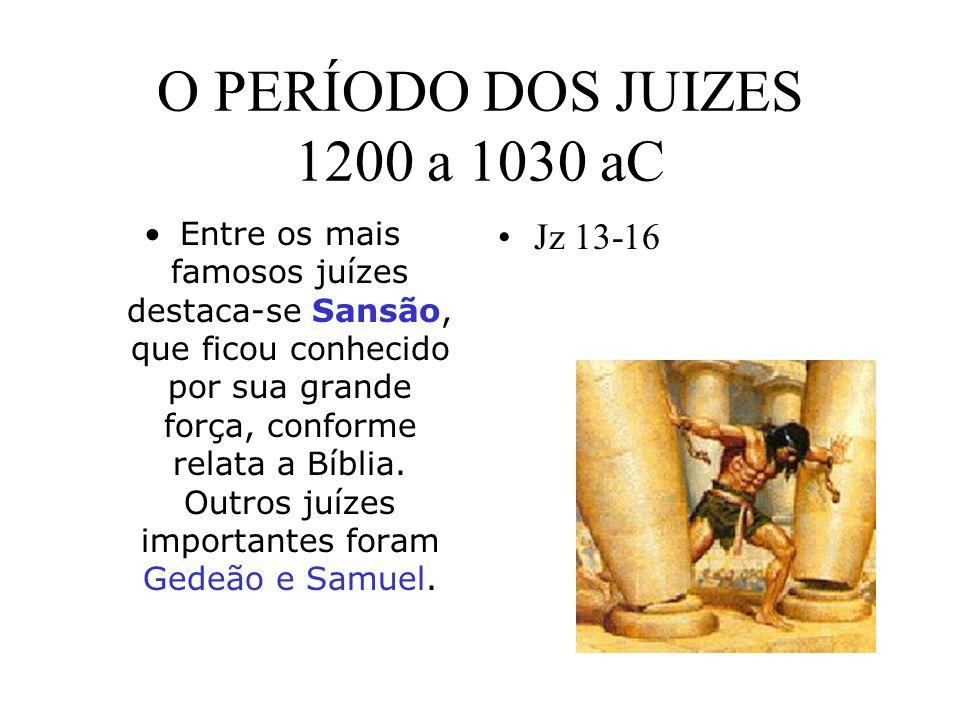 O PERÍODO DOS JUIZES 1200 a 1030 aC Entre os mais famosos juízes destaca-se Sansão, que ficou conhecido por sua grande força, conforme relata a Bíblia