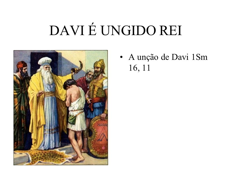 DAVI É UNGIDO REI A unção de Davi 1Sm 16, 11