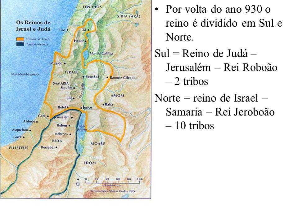 Por volta do ano 930 o reino é dividido em Sul e Norte. Sul = Reino de Judá – Jerusalém – Rei Roboão – 2 tribos Norte = reino de Israel – Samaria – Re