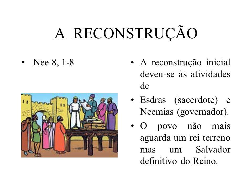 A RECONSTRUÇÃO Nee 8, 1-8A reconstrução inicial deveu-se às atividades de Esdras (sacerdote) e Neemias (governador). O povo não mais aguarda um rei te