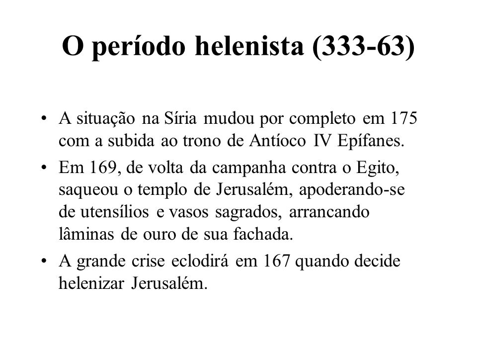 O período helenista (333-63) A situação na Síria mudou por completo em 175 com a subida ao trono de Antíoco IV Epífanes. Em 169, de volta da campanha