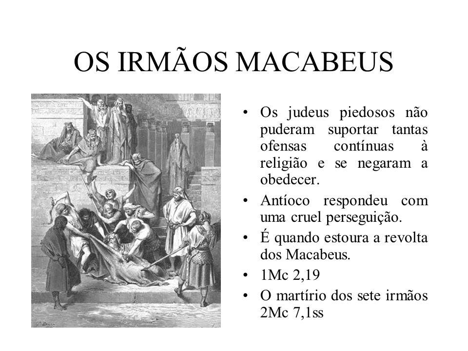OS IRMÃOS MACABEUS Os judeus piedosos não puderam suportar tantas ofensas contínuas à religião e se negaram a obedecer. Antíoco respondeu com uma crue