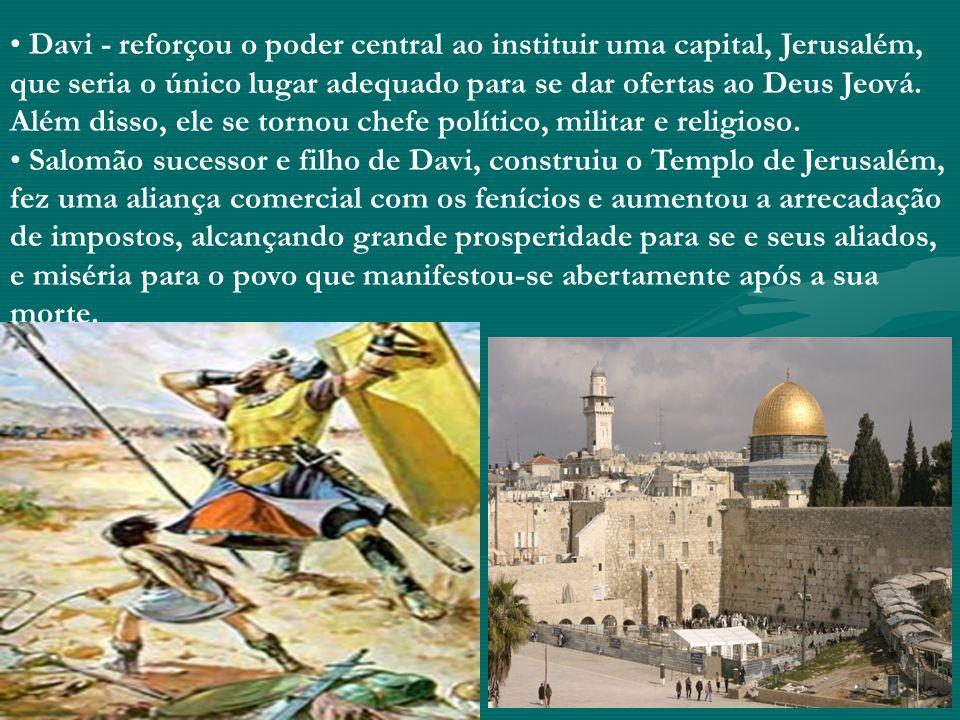 Davi - reforçou o poder central ao instituir uma capital, Jerusalém, que seria o único lugar adequado para se dar ofertas ao Deus Jeová. Além disso, e