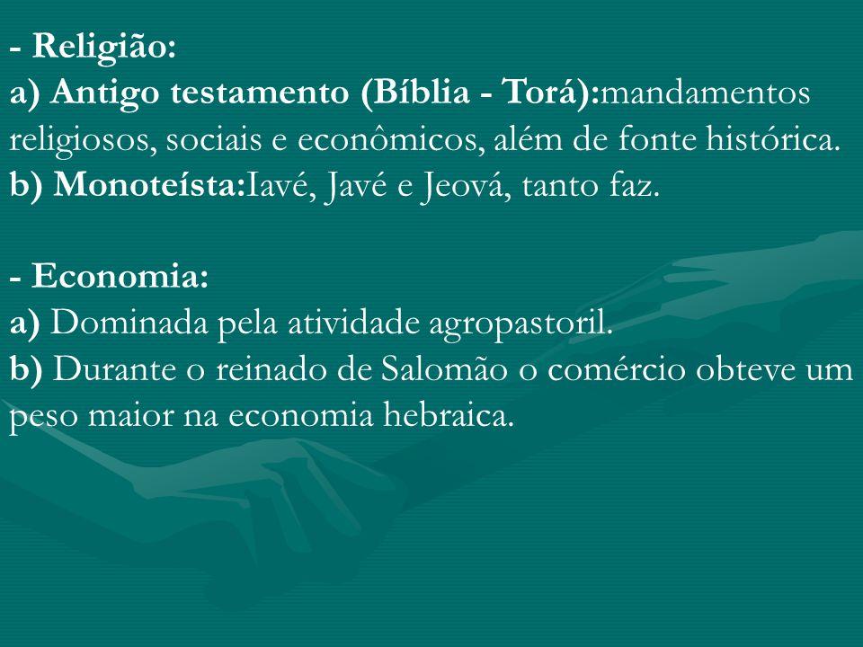 - Religião: a) Antigo testamento (Bíblia - Torá):mandamentos religiosos, sociais e econômicos, além de fonte histórica. b) Monoteísta:Iavé, Javé e Jeo