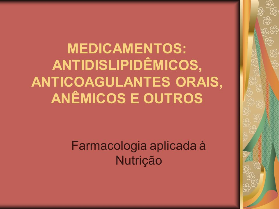 MEDICAMENTOS: ANTIDISLIPIDÊMICOS, ANTICOAGULANTES ORAIS, ANÊMICOS E OUTROS Farmacologia aplicada à Nutrição