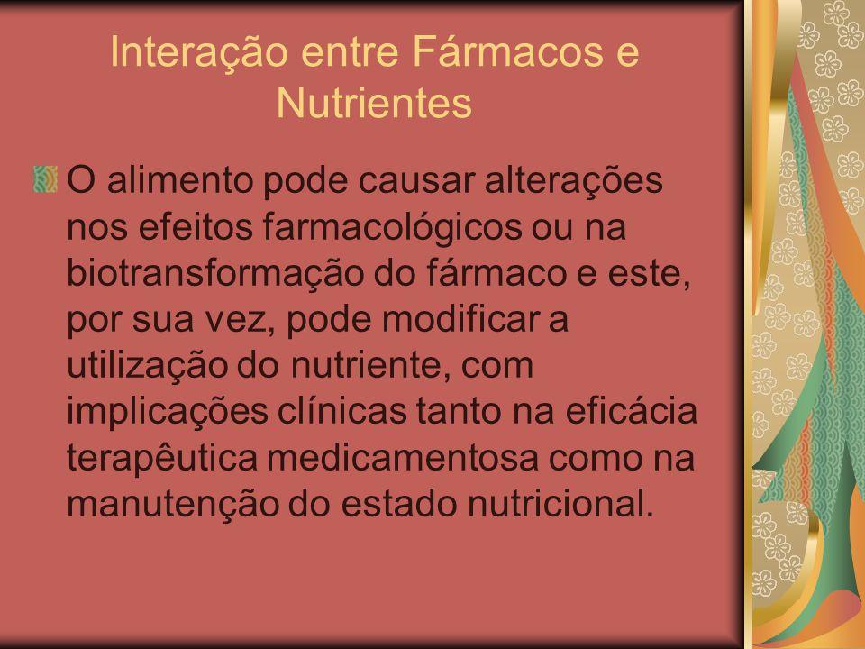 Interação entre Fármacos e Nutrientes O alimento pode causar alterações nos efeitos farmacológicos ou na biotransformação do fármaco e este, por sua v