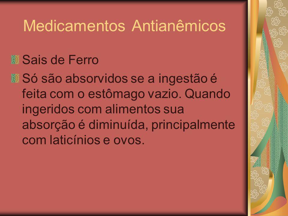 Medicamentos Antianêmicos Sais de Ferro Só são absorvidos se a ingestão é feita com o estômago vazio. Quando ingeridos com alimentos sua absorção é di