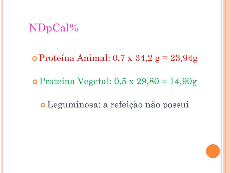 NDpCal% Proteína Animal: 0,7 x 34,2 g = 23,94g Proteína Vegetal: 0,5 x 29,80 = 14,90g Leguminosa: a refeição não possui