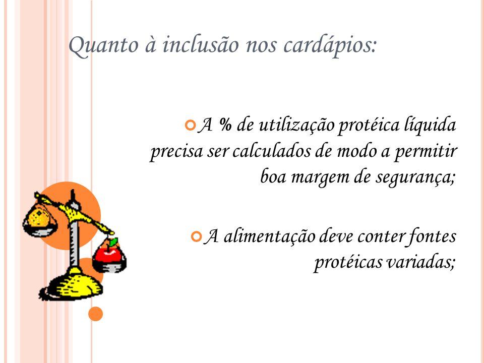 Quanto à inclusão nos cardápios: A % de utilização protéica líquida precisa ser calculados de modo a permitir boa margem de segurança; A alimentação deve conter fontes protéicas variadas;