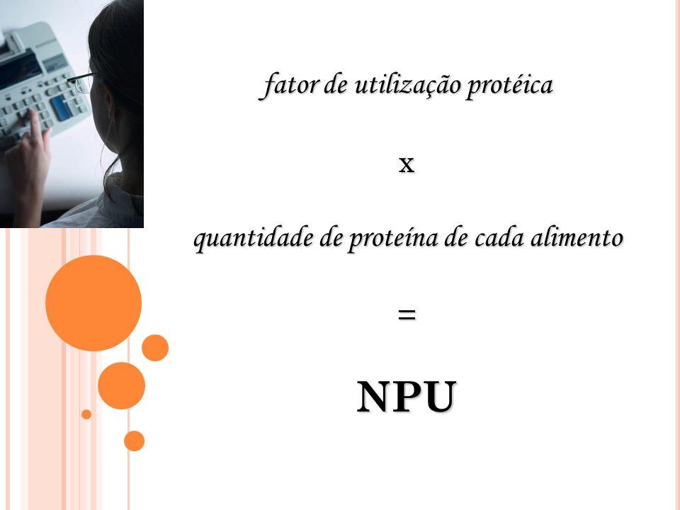 fator de utilização protéica x quantidade de proteína de cada alimento =NPU