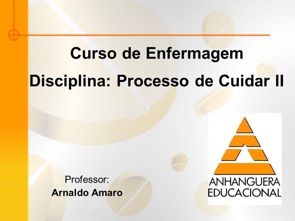 Curso de Enfermagem Disciplina: Processo de Cuidar II Professor: Arnaldo Amaro