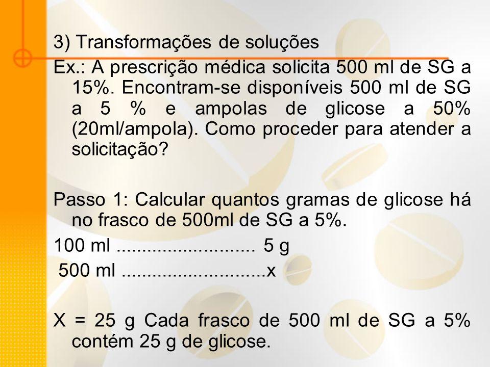 3) Transformações de soluções Ex.: A prescrição médica solicita 500 ml de SG a 15%. Encontram-se disponíveis 500 ml de SG a 5 % e ampolas de glicose a