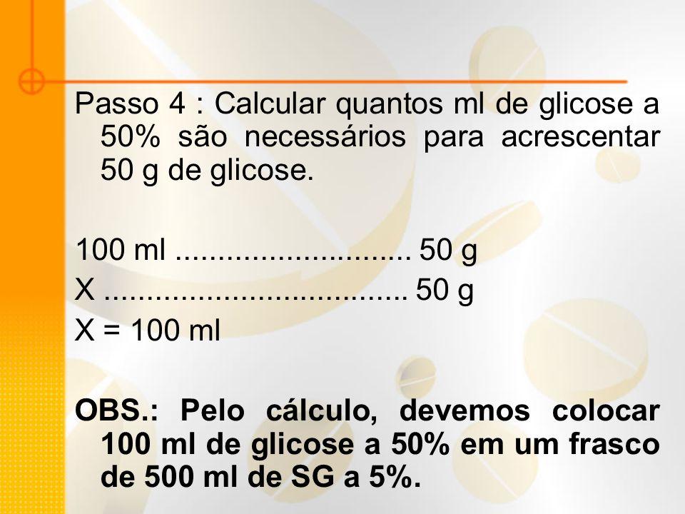 Passo 4 : Calcular quantos ml de glicose a 50% são necessários para acrescentar 50 g de glicose. 100 ml............................ 50 g X............