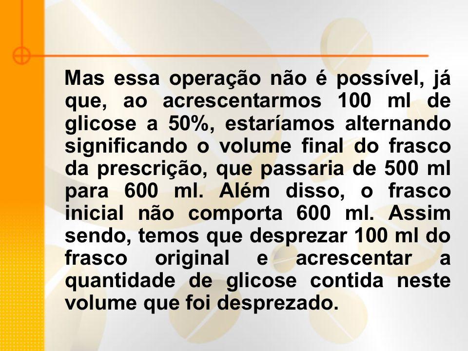 Mas essa operação não é possível, já que, ao acrescentarmos 100 ml de glicose a 50%, estaríamos alternando significando o volume final do frasco da pr
