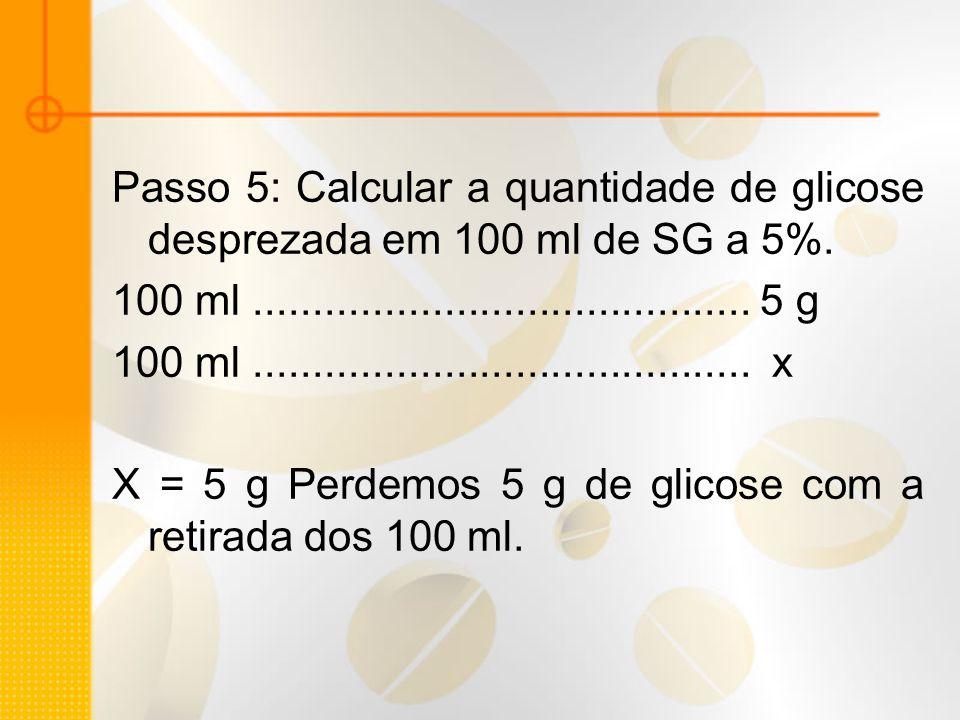 Passo 5: Calcular a quantidade de glicose desprezada em 100 ml de SG a 5%. 100 ml.......................................... 5 g 100 ml................
