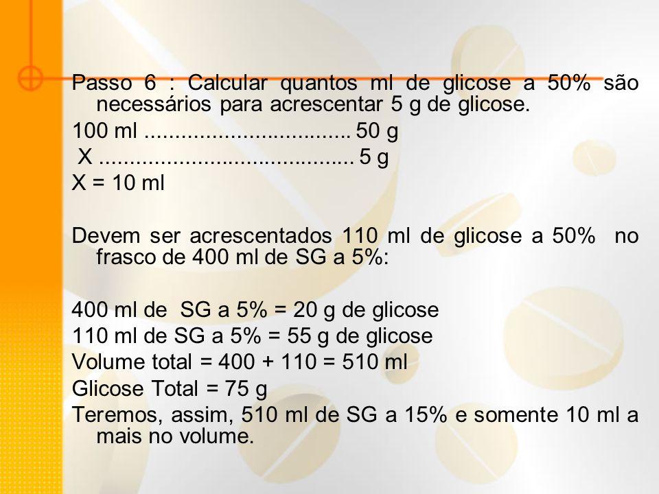 Passo 6 : Calcular quantos ml de glicose a 50% são necessários para acrescentar 5 g de glicose. 100 ml.................................. 50 g X.......