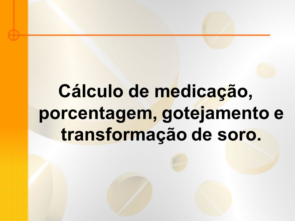 Cálculo de medicação, porcentagem, gotejamento e transformação de soro.