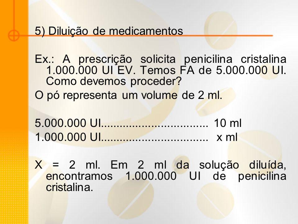 5) Diluição de medicamentos Ex.: A prescrição solicita penicilina cristalina 1.000.000 UI EV. Temos FA de 5.000.000 UI. Como devemos proceder? O pó re