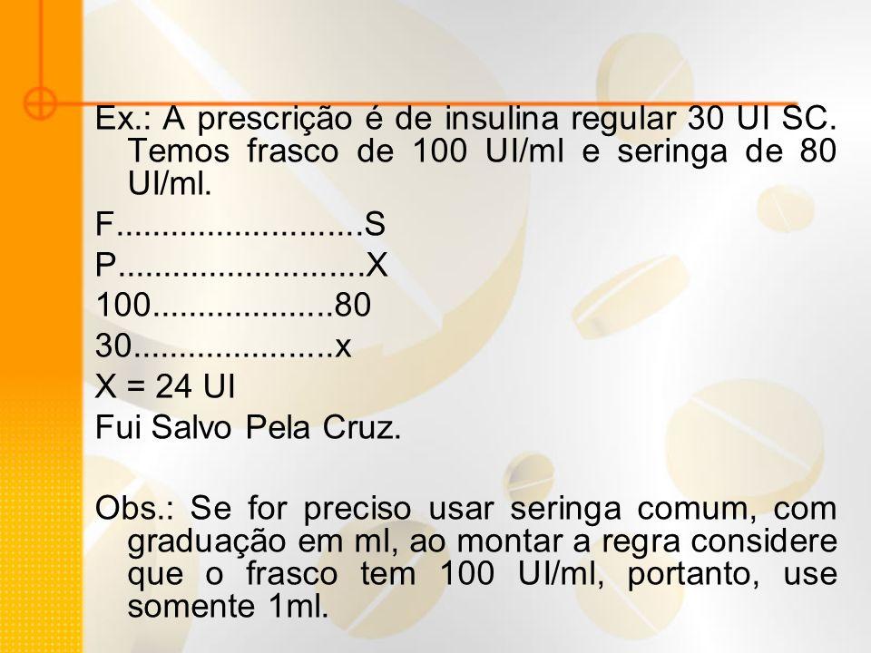 Ex.: A prescrição é de insulina regular 30 UI SC. Temos frasco de 100 UI/ml e seringa de 80 UI/ml. F...........................S P....................