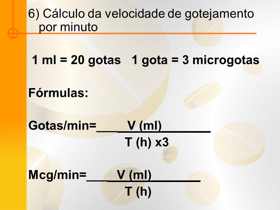 6) Cálculo da velocidade de gotejamento por minuto 1 ml = 20 gotas 1 gota = 3 microgotas Fórmulas: Gotas/min=___ V (ml)_______ T (h) x3 Mcg/min=___ V