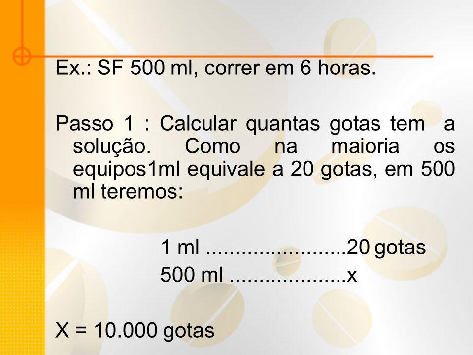 Ex.: SF 500 ml, correr em 6 horas. Passo 1 : Calcular quantas gotas tem a solução. Como na maioria os equipos1ml equivale a 20 gotas, em 500 ml teremo