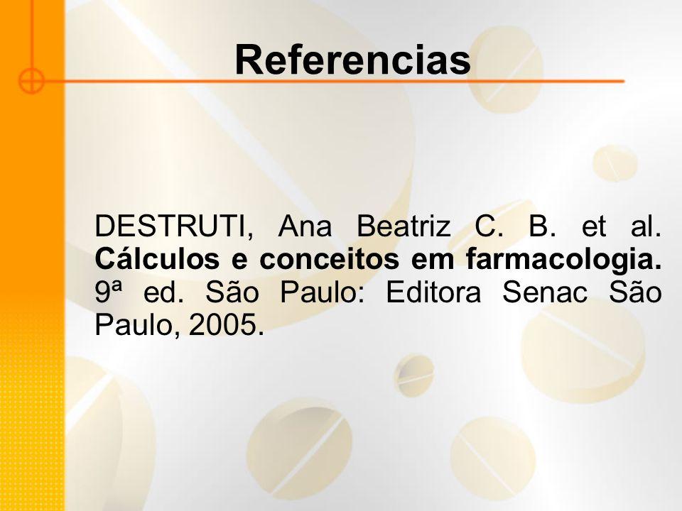 Referencias DESTRUTI, Ana Beatriz C. B. et al. Cálculos e conceitos em farmacologia. 9ª ed. São Paulo: Editora Senac São Paulo, 2005.
