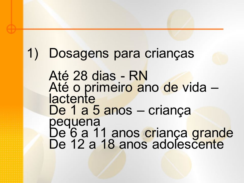 1)Dosagens para crianças Até 28 dias - RN Até o primeiro ano de vida – lactente De 1 a 5 anos – criança pequena De 6 a 11 anos criança grande De 12 a
