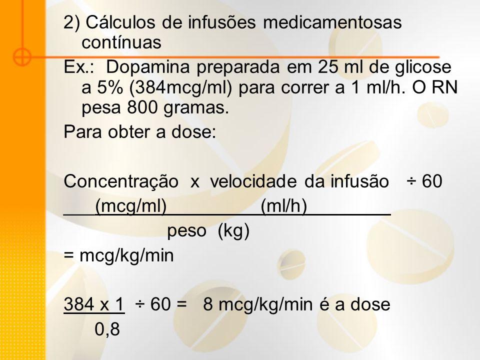 2) Cálculos de infusões medicamentosas contínuas Ex.: Dopamina preparada em 25 ml de glicose a 5% (384mcg/ml) para correr a 1 ml/h. O RN pesa 800 gram
