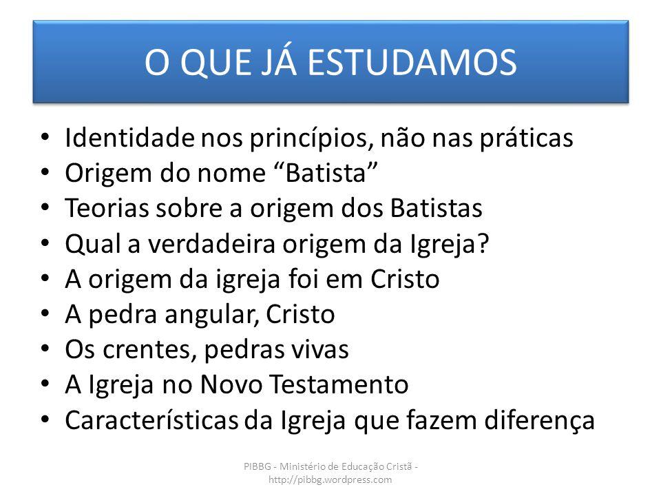 O QUE JÁ ESTUDAMOS Identidade nos princípios, não nas práticas Origem do nome Batista Teorias sobre a origem dos Batistas Qual a verdadeira origem da Igreja.